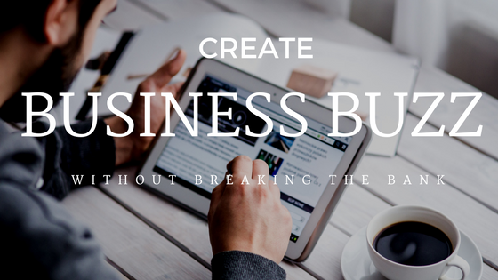 Create Buzz for Your Business Without Breaking the Bank!