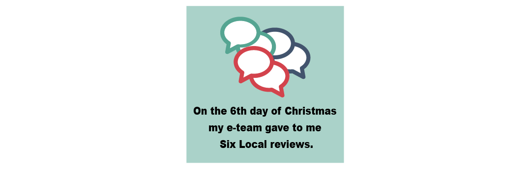 On The Sixth Day of Christmas my e-Team Gave to Me Six Local Reviews